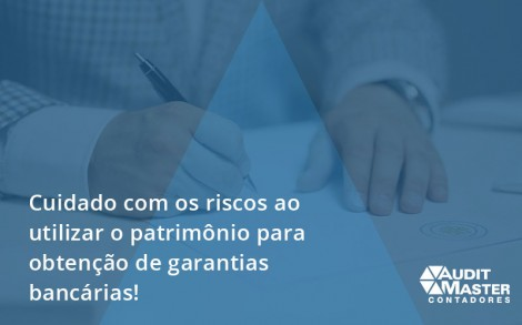 Cuidado Com Os Riscos Ao Utilizar O Patrimônio Para Obtenção De Garantias Bancárias Audit Master - Contabilidade no Rio de Janeiro - Audit Master Contadores
