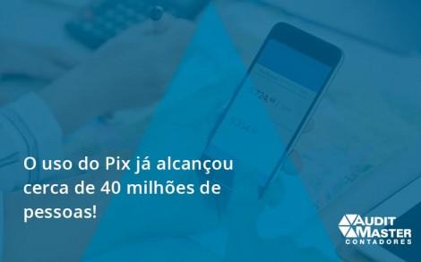 O Uso Do Pix Ja Alcancou 40 Milhoes De Pessoas Audit Master - Contabilidade no Rio de Janeiro - Audit Master Contadores