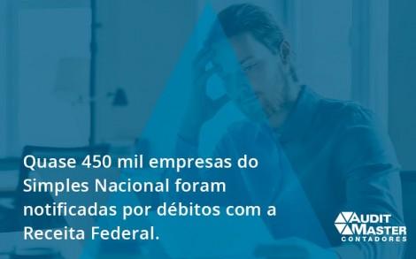Quase 450 Mil Empresas Do Simples Nacional Foram Notificadas Por Débitos Com A Receita Federal. Audit Master - Contabilidade no Rio de Janeiro - Audit Master Contadores