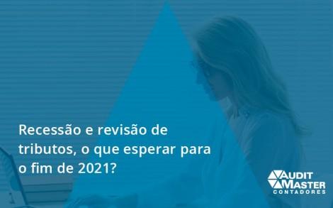 Recessão E Revisão De Tributos, O Que Esperar Para O Fim De 2021 Audit Master - Contabilidade no Rio de Janeiro - Audit Master Contadores