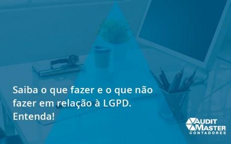 Saiba O Que Fazer E O Que Não Fazer Em Relação à Lgpd. Entenda! Audit Master - Contabilidade no Rio de Janeiro - Audit Master Contadores