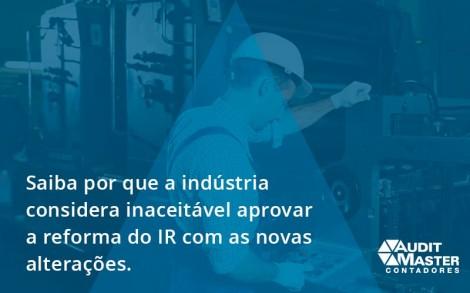 Saiba Por Que A Indústria Considera Inaceitável Aprovar A Reforma Do Ir Com As Novas Alterações. Audit Master - Contabilidade no Rio de Janeiro - Audit Master Contadores