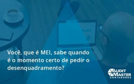 Você, Que é Mei, Sabe Quando é O Momento Certo De Pedir O Desenquadramento Audit Master - Contabilidade no Rio de Janeiro - Audit Master Contadores
