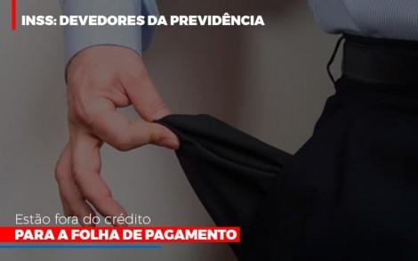 Inss Devedores Da Previdencia Estao Fora Do Credito Para Folha De Pagamento - Abrir Empresa Simples