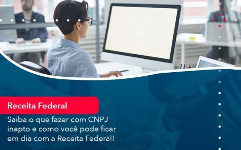 Saiba O Que Fazer Com Cnpj Inapto E Como Voce Pode Ficar Em Dia Com A Receita Federal 1 - Contabilidade no Rio de Janeiro - Audit Master Contadores