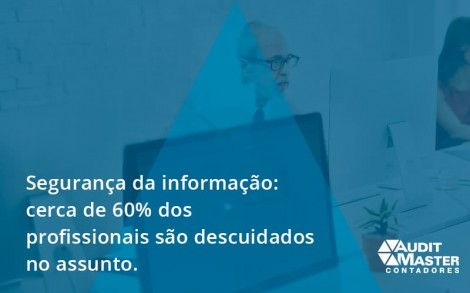 Seguranca Da Informacao Cerca De 60 Dos Profissionais Sao Descuidados No Assunto Entenda Audit Master - Contabilidade no Rio de Janeiro - Audit Master Contadores