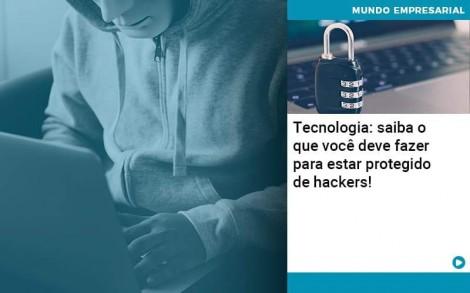 Tecnologia Saiba O Que Voce Deve Fazer Para Estar Protegido De Hackers 1 - Contabilidade no Rio de Janeiro - Audit Master Contadores